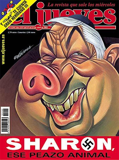jueves portadas. No es la primera vez que la revista tiene problemas por sus portadas y polémicas caricaturas. En abril de 2002, en el número 1299 salió una caricatura de Ariel Sharon con nariz de cerdo y una esvástica . El ministro de Exteriores israelí, Simon Peres, la puso como ejemplo del supuesto sentimiento anti israelí en Europa.